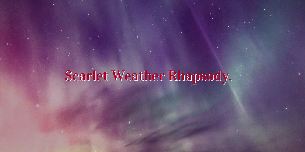 Scarlet Weather Rhapsody.